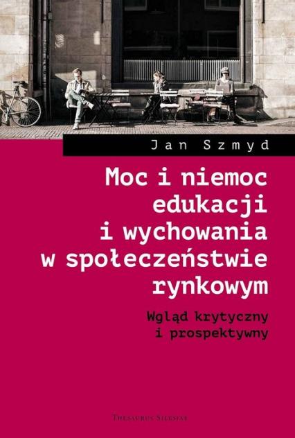 Moc i niemoc edukacji i wychowania w społeczeństwie rynkowym Wgląd krytyczny i prospektywny - Jan Szmyd | okładka