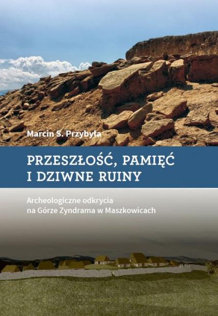 Przeszłość, pamięć i dziwne ruiny Archeologiczne odkrycia na Górze Zyndrama w Maszkowicach - Przybyła Marcin S. | okładka