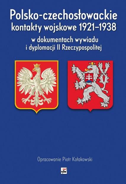 Polsko-czechosłowackie kontakty wojskowe 1921-1938 w dokumentach wywiadu i dyplomacji II Rzeczypospo - Piotr Kołakowski | okładka