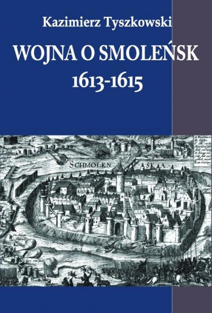 Wojna o Smoleńsk 1613-1615 - Kazimierz Tyszkowski | okładka