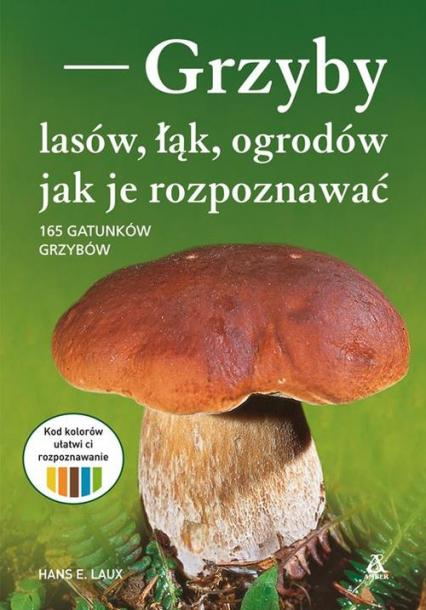 Grzyby lasów, łąk i ogrodów - jak je rozpoznawać 165 grzybów - Laux Hans E.   okładka