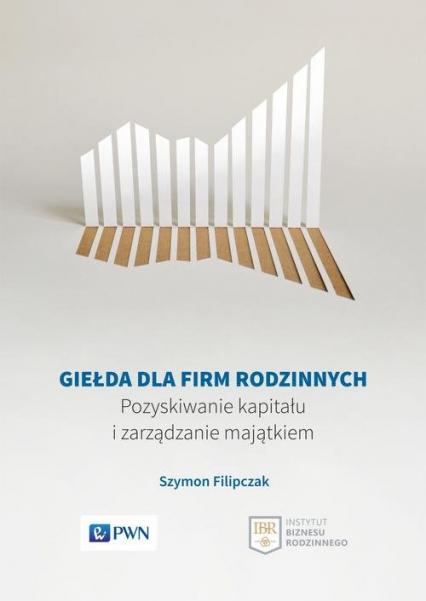 Giełda dla firm rodzinnych Pozyskiwanie kapitału i zarządzanie majątkiem - Szymon Filipczak | okładka