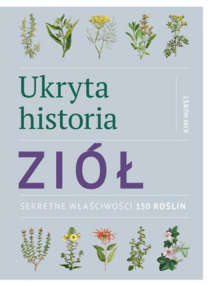 Ukryta historia ziół Sekretne właściwości 150 roślin - Kim Hurst | okładka