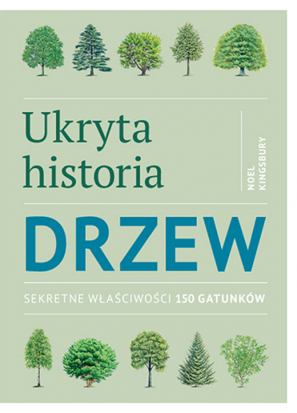 Ukryta historia drzew Sekretne właściwości 150 gatunków - Noel Kingsbury | okładka