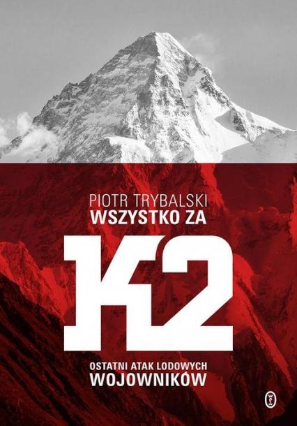 Wszystko za K2 Ostatni atak lodowych wojowników - Piotr Trybalski | okładka