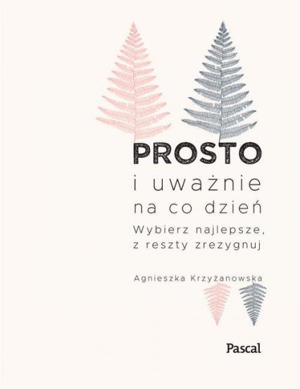 Prosto i uważnie na co dzień Wybierz najlepsze z reszty zrezygnuj - Agnieszka Krzyżanowska | okładka