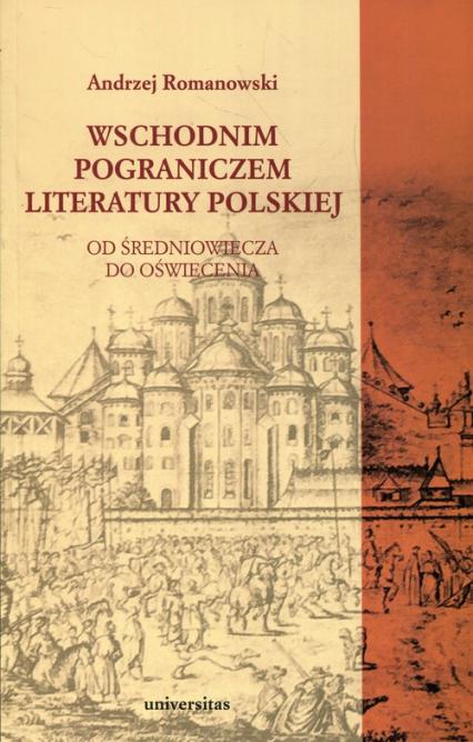 Wschodnim pograniczem literatury polskiej Od średniowiecza do oświecenia - Andrzej Romanowski | okładka