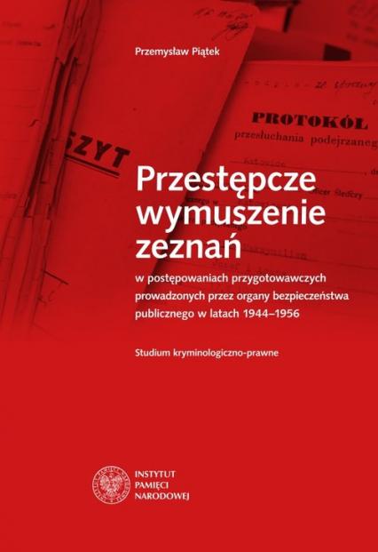 Przestępcze wymuszenie zeznań w postępowaniach przygotowawczych prowadzonych przez organy bezpieczeństwa - Przemysław Piątek   okładka