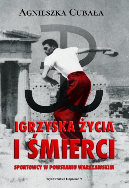 Igrzyska życia i śmierci. Sportowcy w Powstaniu Warszawskim - Agnieszka Cubała | okładka