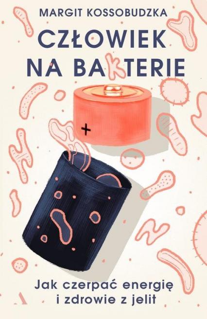 Człowiek na ba(k)terie Jak czerpać energię i zdrowie z jelit - Margit Kossobudzka | okładka