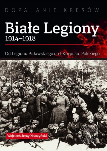 Białe Legiony 1914-1918 Od Legionu Puławskiego do I Korpusu Polskiego - Muszyński Wojciech Jerzy   okładka