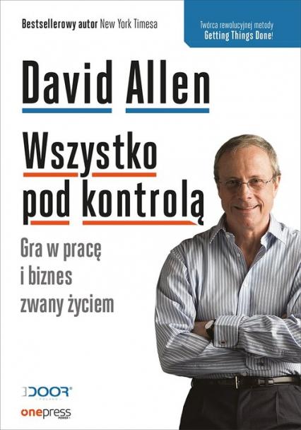 Wszystko pod kontrolą Gra w pracę i biznes zwany życiem - David Allen   okładka