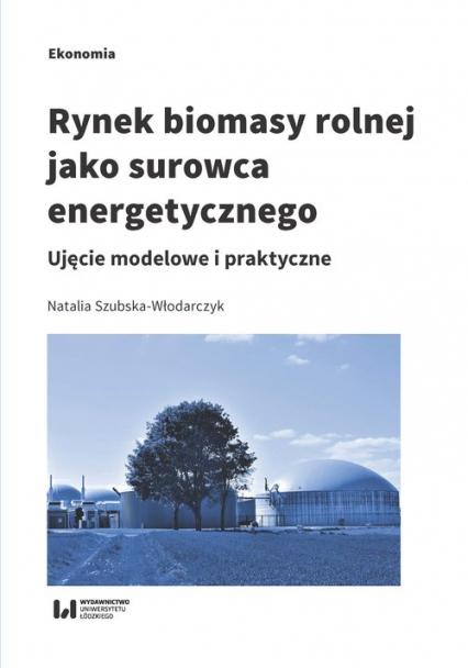 Rynek biomasy rolnej jako surowca energetycznego Ujęcie modelowe i praktyczne - Natalia Szubska-Włodarczyk | okładka