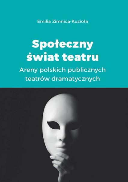 Społeczny świat teatru Areny polskich publicznych teatrów dramatycznych - Emilia Zimnica-Kuzioła | okładka