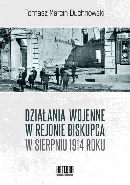 Działania wojenne w rejonie Biskupca w sierpniu 1914 roku - Tomasz Duchnowski | okładka
