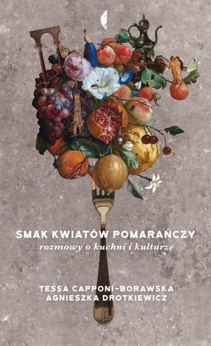 Smak kwiatów pomarańczy Rozmowy o kuchni i kulturze - Drotkiewicz Agnieszka, Capponi-Borawska Tessa | okładka
