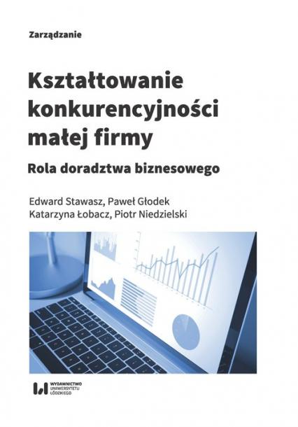 Kształtowanie konkurencyjności małej firmy Rola doradztwa biznesowego - Stawasz Edward, Głodek Paweł, Łobacz Katarzyn | okładka