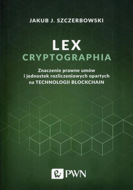 Lex cryptographia Znaczenie prawne umów i jednostek rozliczeniowych opartych na technologii Blockchain - Szczerbowski Jakub J.   okładka