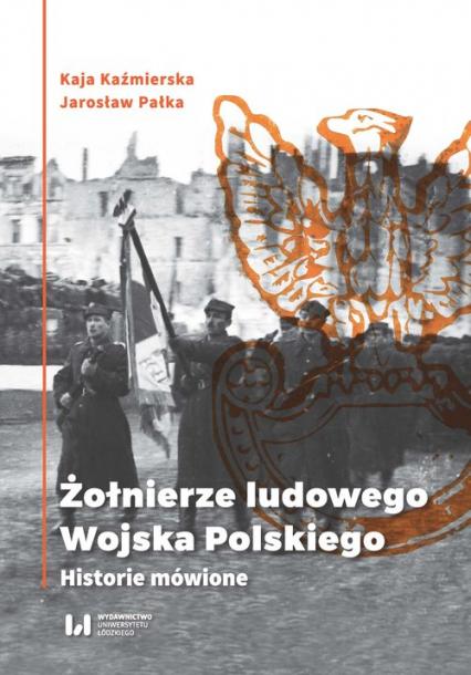 Żołnierze ludowego Wojska Polskiego Historie mówione - Kaźmierska Kaja, Pałka Jarosław | okładka