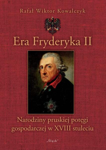 Era Fryderyka II Narodziny pruskiej potęgi gospodarczej w XVIII stuleciu - Kowalczyk Rafał Wiktor | okładka