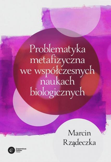 Problematyka metafizyczna we współczesnych naukach biologicznych Zarys wybranych problemów i zagadnień - Marcin Rządeczka | okładka