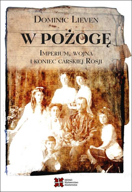 W pożogę Imperium wojna i koniec carskiej Rosji - Dominic Lieven | okładka