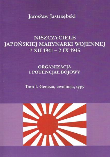 Niszczyciele Japońskiej Marynarki Wojennej 7 XII 1941 - 2 IX 1945 Organizacja i potencjał bojowy tom 1 Geneza, ewolucja, typy - Jarosław Jastrzębski | okładka