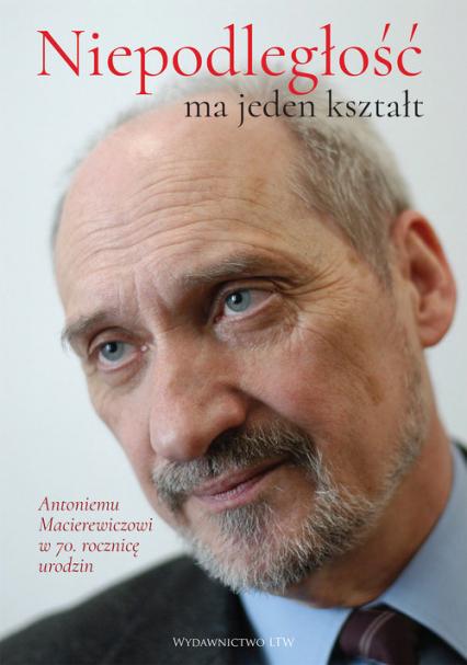 Niepodległość ma jeden kształt Księga dedykowana Antoniemu Macierewiczowi w 70. rocznicę urodzin -  | okładka