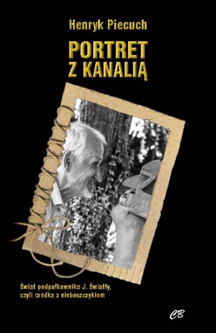 Portret z kanalią Świat podpułkownika J. Światły, czyli randka z nieboszczykiem - Henryk Piecuch | okładka