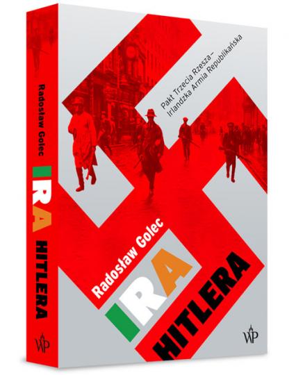 IRA Hitlera Pakt Trzecia Rzesza - Irlandzka Armia Republikańska - Radosław Golec | okładka