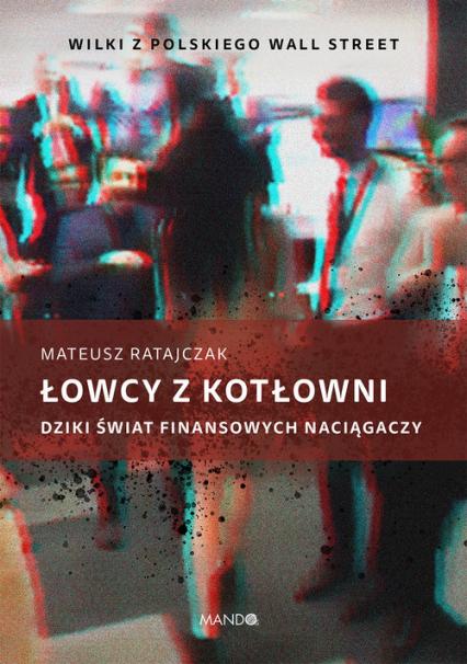 Łowcy z kotłowni Dziki świat finansowych naciągaczy - Mateusz Ratajczak | okładka