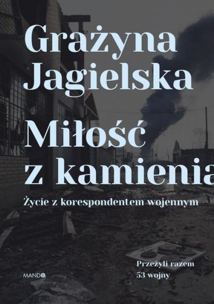 Miłość z kamienia Życie z korespondentem wojennym - Grażyna Jagielska | okładka