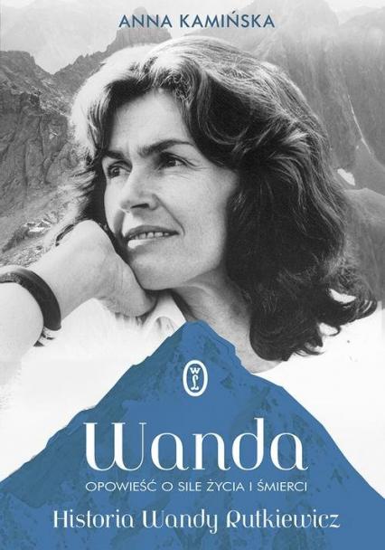 Wanda Opowieść o sile życia i śmierci. Historia Wandy Rutkiewicz - Anna Kamińska | okładka