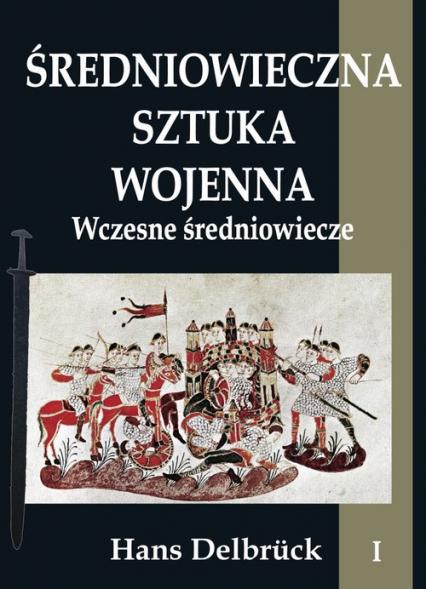 Średniowieczna sztuka wojenna Tom 1 Wczesne średniowiecze - Hans Delbrück | okładka