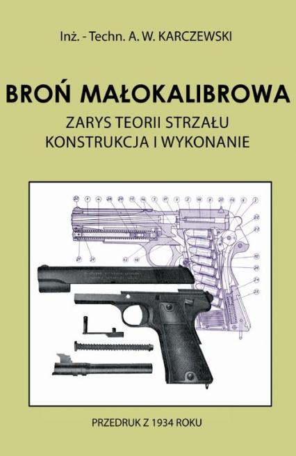 Broń małokalibrowa Zarys teorii strzału. Konstrukcja i wykonanie - Karczewski A. W. | okładka