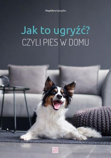 Jak to ugryźć? Czyli pies w domu - Magdalena Łęczycka | okładka