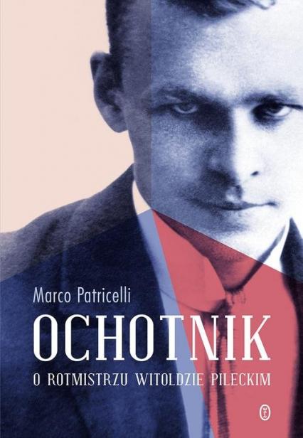 Ochotnik O rotmistrzu Witoldzie Pileckim - Marco Patricelli | okładka