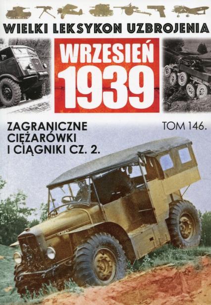 Wielki Leksykon Uzbrojenia Wrzesień 1939 Tom 146 Zagraniczne ciężarówki i ciągniki Część 2 -  | okładka