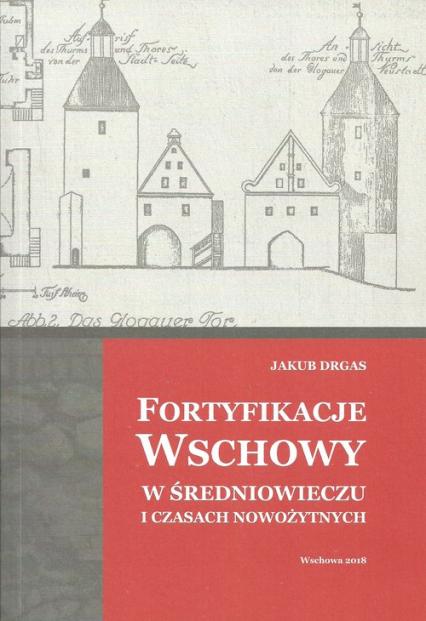 Fortyfikacje Wschowy w średniowieczu i czasach nowożytnych - Jakub Drgas   okładka