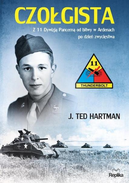 Czołgista Z 11 Dywizją Pancerną od bitwy w Ardenach po dzień zwycięstwa - Hartman J. Ted | okładka