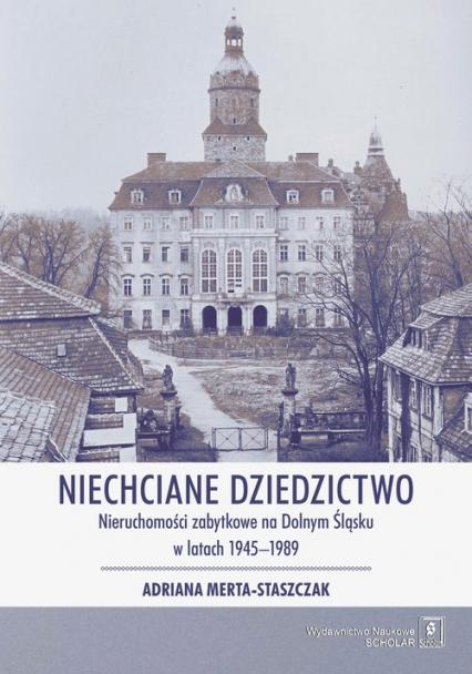 Niechciane dziedzictwo. Nieruchomości zabytkowe na Dolnym Śląsku w latach 1945–1989 - Adriana Merta-Staszczak | okładka