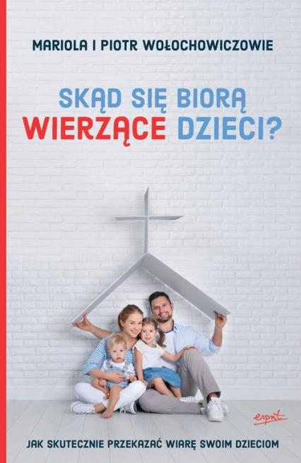 Skąd się biorą wierzące dzieci? Jak skutecznie przekazać wiarę swoim dzieciom - Wołochowicz Mariola, Wołochowicz Piotr | okładka
