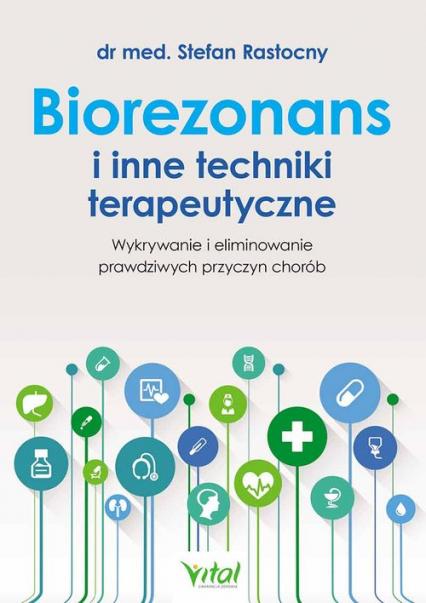 Biorezonans i inne techniki terapeutyczne Wykrywanie i eliminowanie prawdziwych przyczyn chorób - Stefan Rastocny | okładka