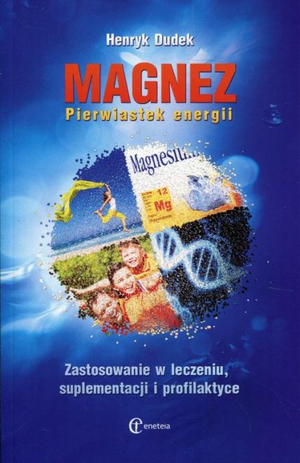 Magnez Pierwiastek energii Zastosowanie w leczeniu, suplementacji i profilaktyce - Henryk Dudek | okładka