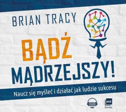 Bądź mądrzejszy Naucz się myśleć i działać jak ludzie sukcesu - Brian Tracy | okładka