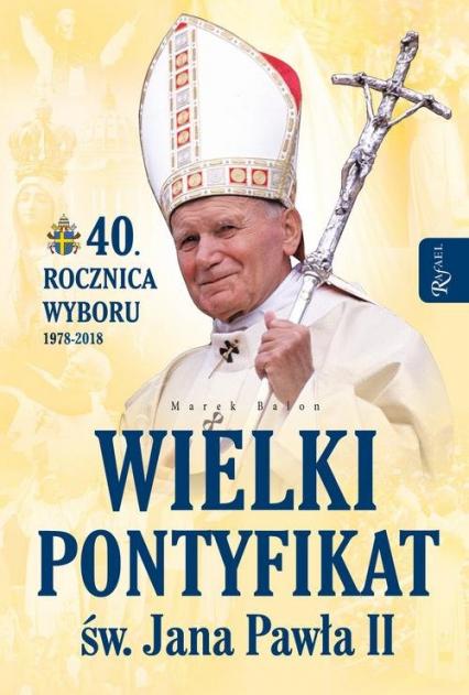 Wielki pontyfikat św. Jana Pawła II 40 rocznica wyboru 1978-2018 - Marek Balon | okładka
