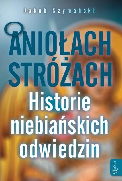 O Aniołach Stróżach Historie niebiańskich odiwedzin - Jakub Szymański | okładka