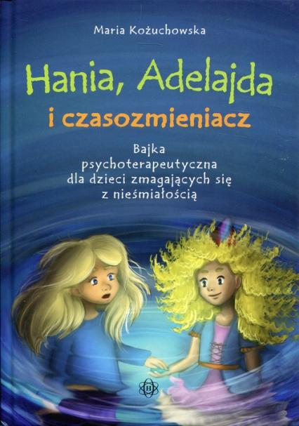 Hania, Adelajda i czasozmieniacz Bajka psychoterapeutyczna dla dzieci zmagających się z nieśmiałością - Maria Kożuchowska   okładka