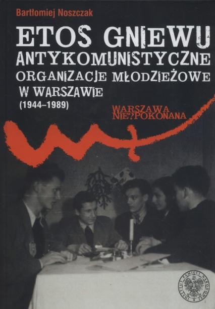 Etos gniewu Antykomunistyczne organizacje młodzieżowe w Warszawie (1944-1989) - Bartłomiej Noszczak   okładka
