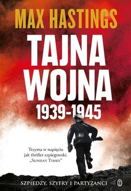 Tajna wojna 1939-1945 Szpiedzy, szyfry i partyzanci - Max Hastings | okładka